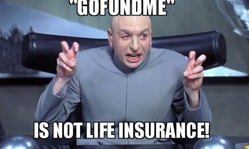 GoFundMe is Not Life Insurance Get Insured!